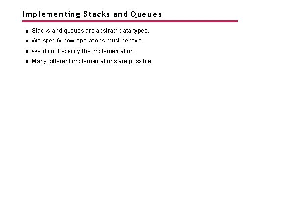 Implementing Stacks and Queues Stacks and queues are abstract data types. We specify how