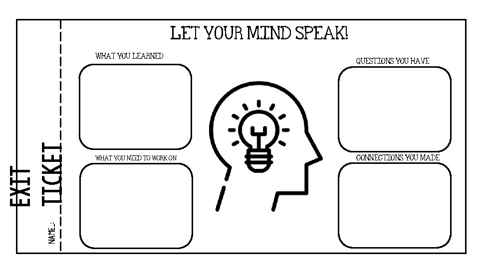 LET YOUR MIND SPEAK! name_: Exit ticket WHAT YOU LEARNED WHAT YOU NEED TO