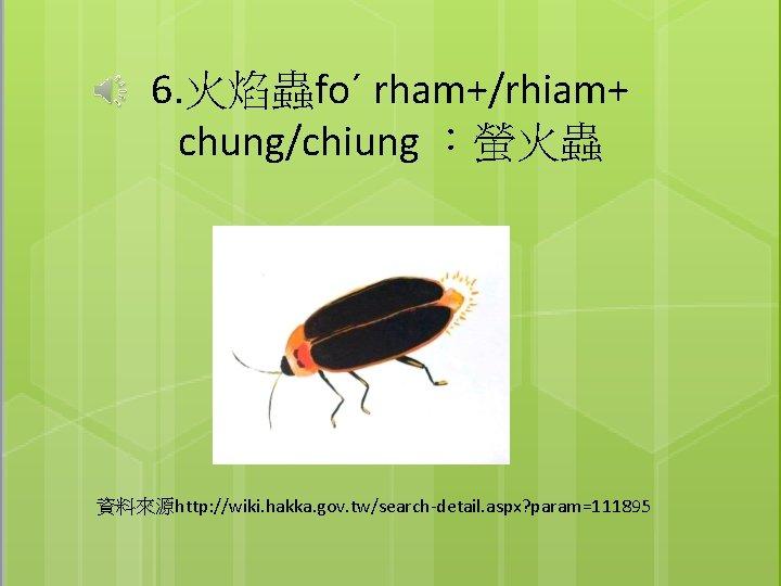 6. 火焰蟲foˊ rham+/rhiam+ chung/chiung :螢火蟲 資料來源http: //wiki. hakka. gov. tw/search-detail. aspx? param=111895