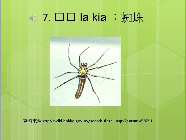 7. �� la kia :蜘蛛 資料來源http: //wiki. hakka. gov. tw/search-detail. aspx? param=88791