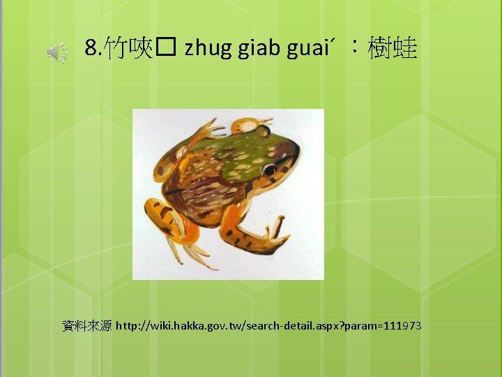 8. 竹唊� zhug giab guaiˊ :樹蛙 資料來源 http: //wiki. hakka. gov. tw/search-detail. aspx? param=111973