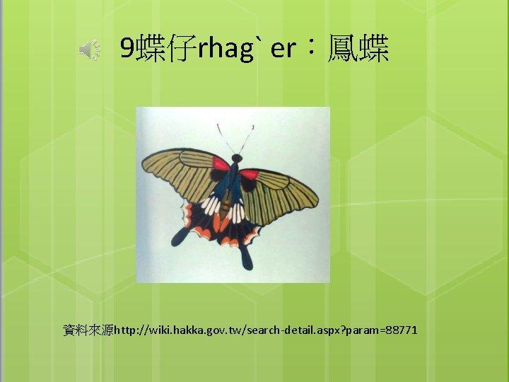 9蝶仔rhagˋ er:鳳蝶 資料來源http: //wiki. hakka. gov. tw/search-detail. aspx? param=88771