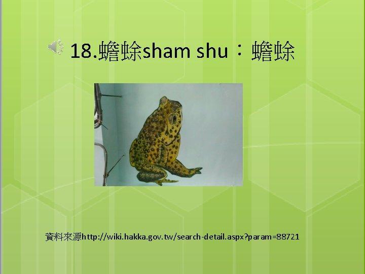 18. 蟾蜍sham shu:蟾蜍 資料來源http: //wiki. hakka. gov. tw/search-detail. aspx? param=88721
