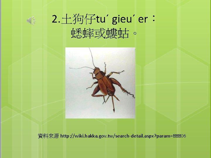 2. 土狗仔tuˊ gieuˊ er: 蟋蟀或螻蛄。 資料來源 http: //wiki. hakka. gov. tw/search-detail. aspx? param=88806
