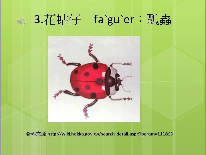 3. 花蛄仔 faˋguˋer:瓢蟲 資料來源 http: //wiki. hakka. gov. tw/search-detail. aspx? param=111890