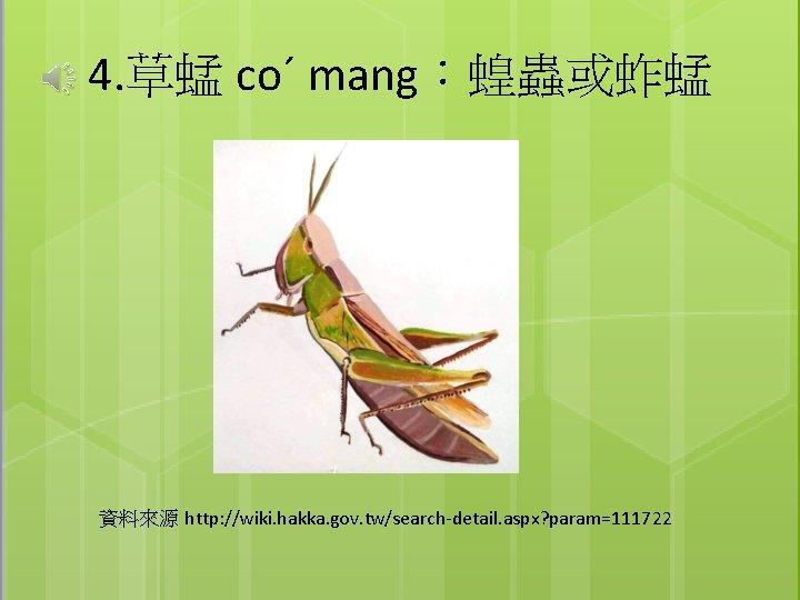 4. 草蜢 coˊ mang:蝗蟲或蚱蜢 資料來源 http: //wiki. hakka. gov. tw/search-detail. aspx? param=111722