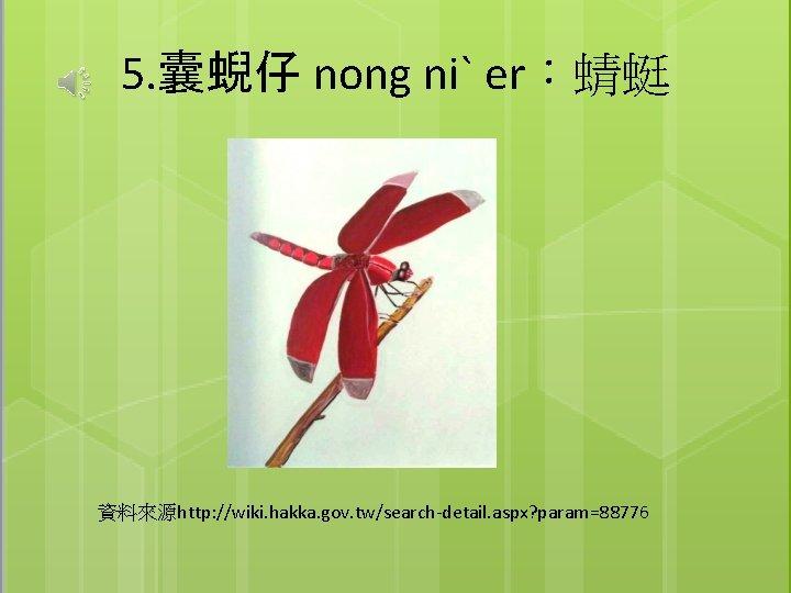 5. 囊蜺仔 nong niˋ er:蜻蜓 資料來源http: //wiki. hakka. gov. tw/search-detail. aspx? param=88776