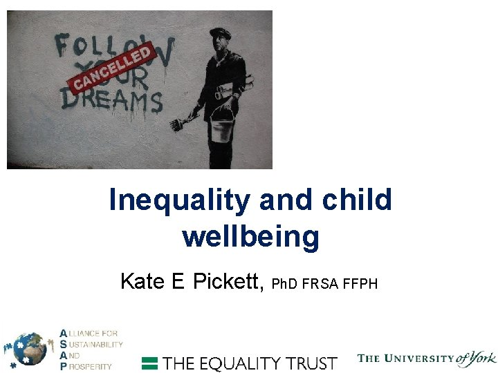 Inequality and child wellbeing Kate E Pickett, Ph. D FRSA FFPH