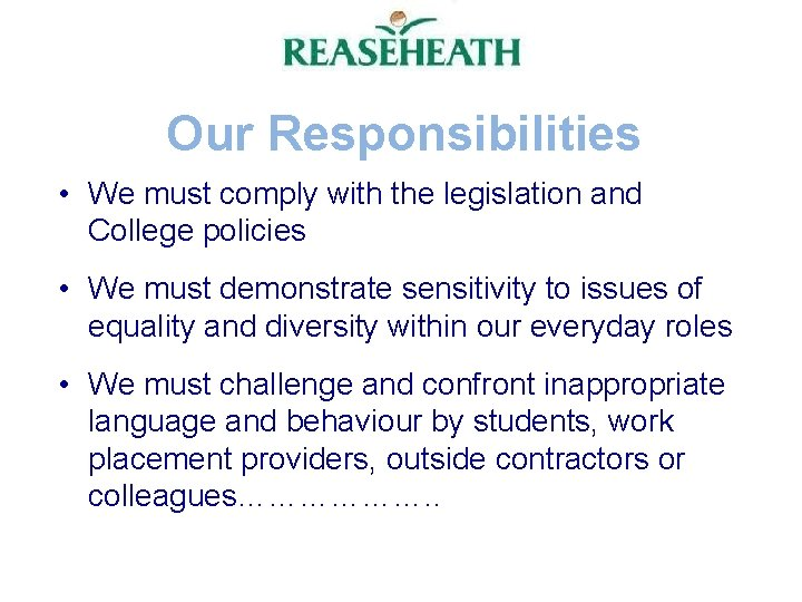 Our Responsibilities • We must comply with the legislation and College policies • We