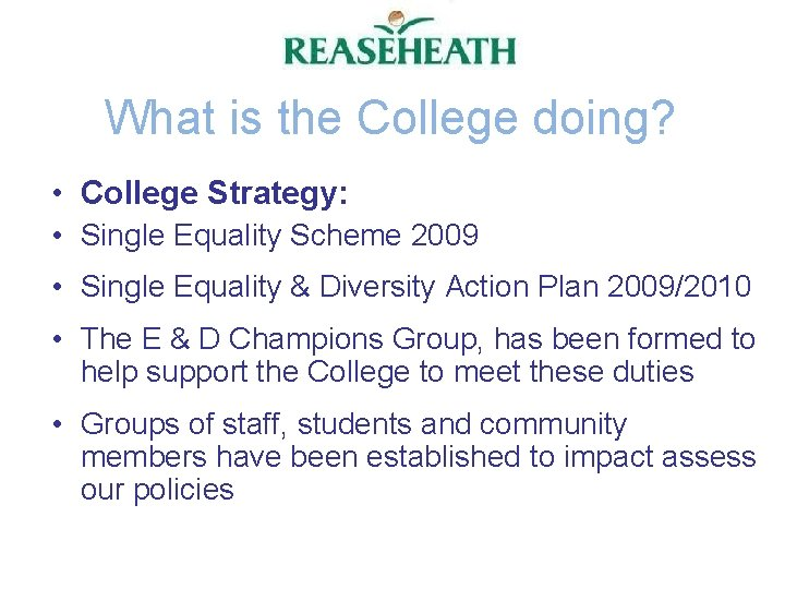 What is the College doing? • College Strategy: • Single Equality Scheme 2009 •