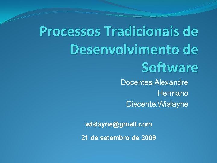 Processos Tradicionais de Desenvolvimento de Software Docentes: Alexandre Hermano Discente: Wislayne wislayne@gmail. com 21