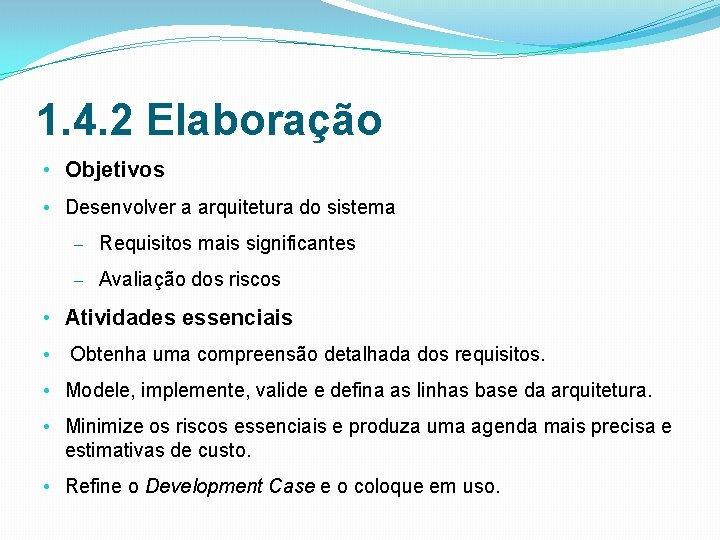 1. 4. 2 Elaboração • Objetivos • Desenvolver a arquitetura do sistema – Requisitos