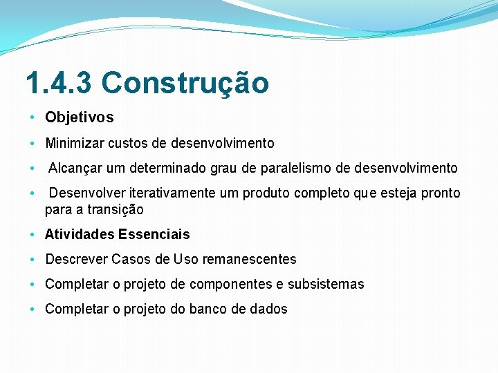 1. 4. 3 Construção • Objetivos • Minimizar custos de desenvolvimento • Alcançar um