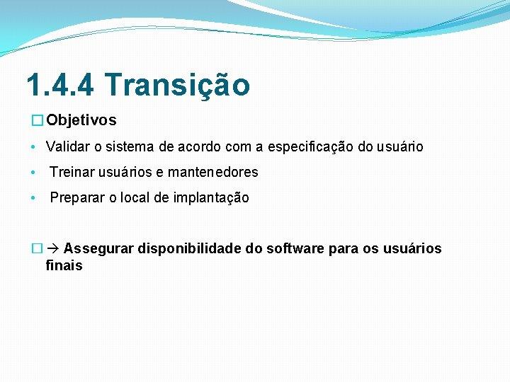 1. 4. 4 Transição �Objetivos • Validar o sistema de acordo com a especificação