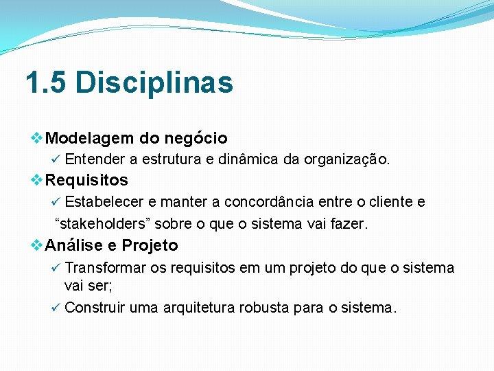 1. 5 Disciplinas v Modelagem do negócio ü Entender a estrutura e dinâmica da