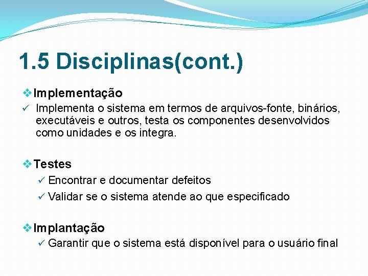 1. 5 Disciplinas(cont. ) v Implementação ü Implementa o sistema em termos de arquivos
