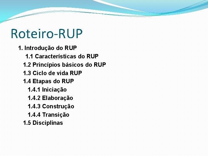 Roteiro-RUP 1. Introdução do RUP 1. 1 Características do RUP 1. 2 Princípios básicos