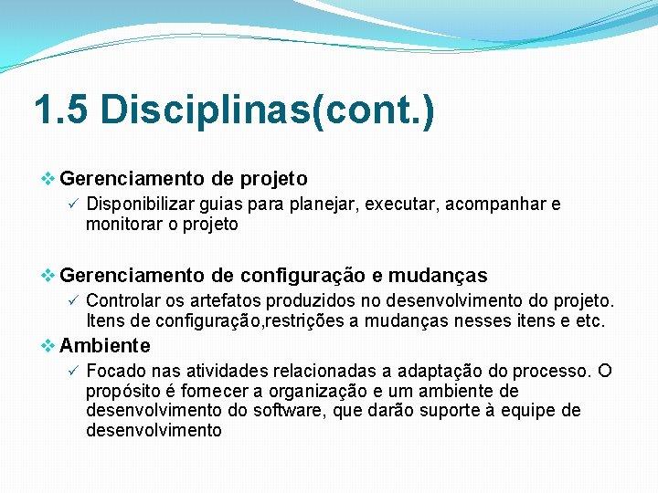 1. 5 Disciplinas(cont. ) v Gerenciamento de projeto ü Disponibilizar guias para planejar, executar,