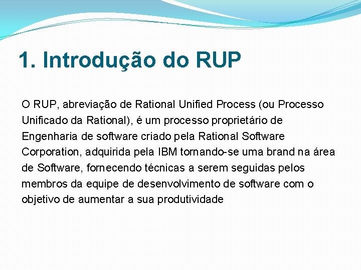 1. Introdução do RUP O RUP, abreviação de Rational Unified Process (ou Processo Unificado