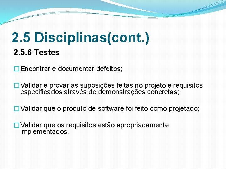 2. 5 Disciplinas(cont. ) 2. 5. 6 Testes �Encontrar e documentar defeitos; �Validar e