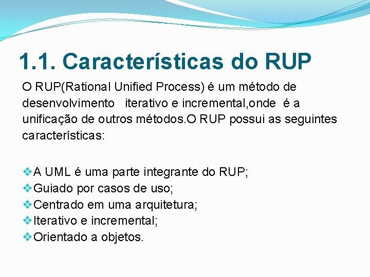 1. 1. Características do RUP O RUP(Rational Unified Process) é um método de desenvolvimento