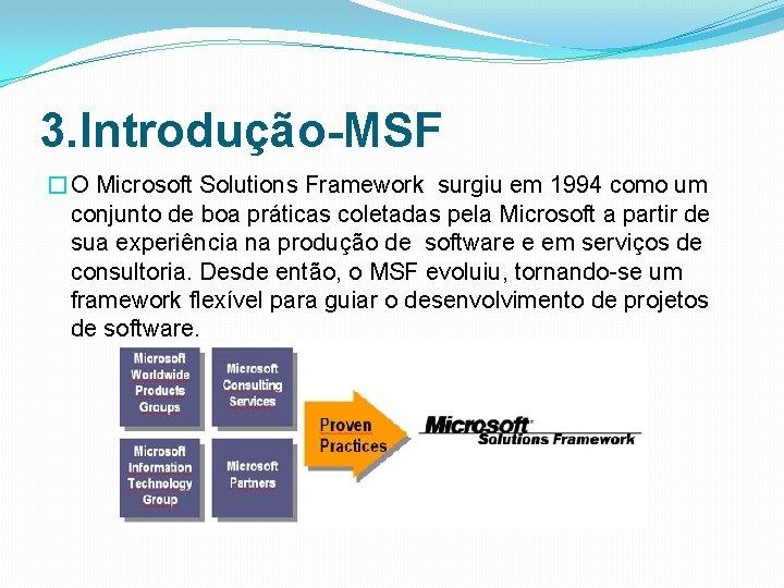 3. Introdução-MSF �O Microsoft Solutions Framework surgiu em 1994 como um conjunto de boa