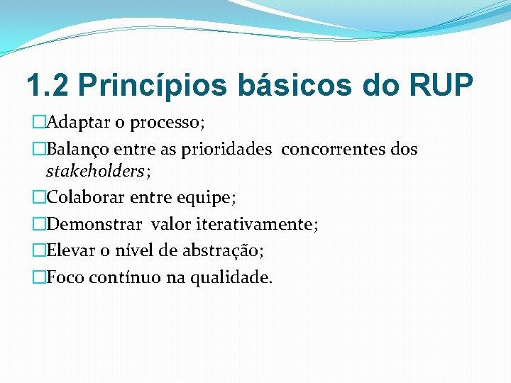 1. 2 Princípios básicos do RUP �Adaptar o processo; �Balanço entre as prioridades concorrentes