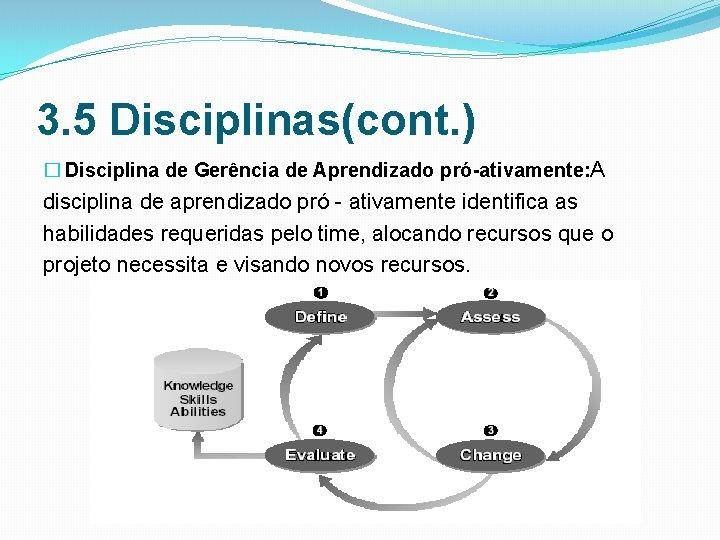 3. 5 Disciplinas(cont. ) � Disciplina de Gerência de Aprendizado pró-ativamente: A disciplina de