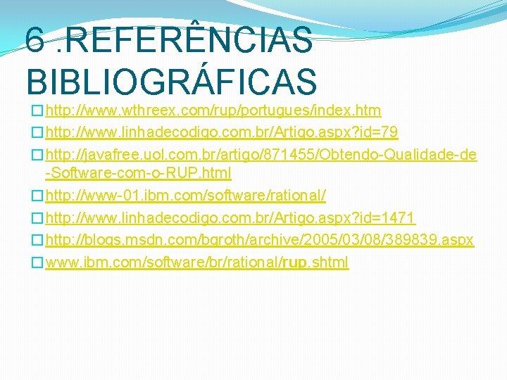 6. REFERÊNCIAS BIBLIOGRÁFICAS �http: //www. wthreex. com/rup/portugues/index. htm �http: //www. linhadecodigo. com. br/Artigo. aspx?