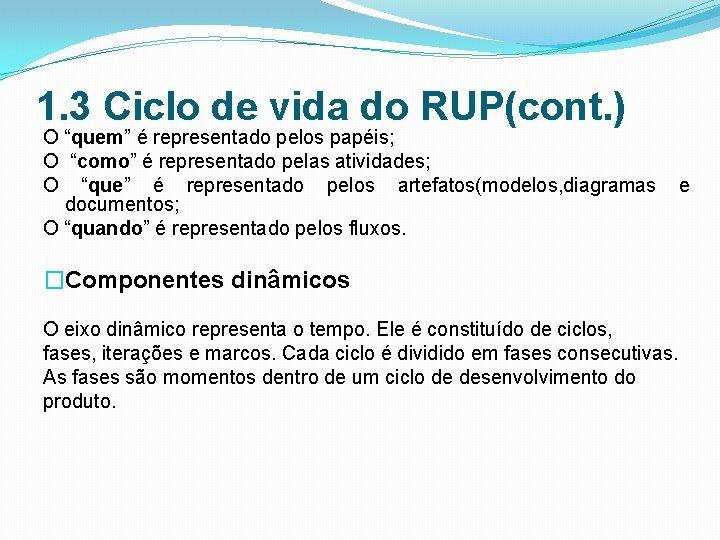 """1. 3 Ciclo de vida do RUP(cont. ) O """"quem"""" é representado pelos papéis;"""
