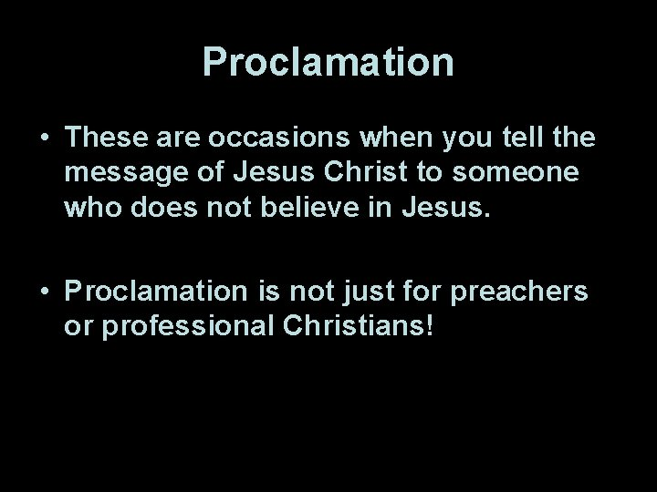 Proclamation • These are occasions when you tell the message of Jesus Christ to