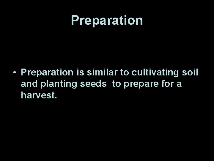 Preparation • Preparation is similar to cultivating soil and planting seeds to prepare for