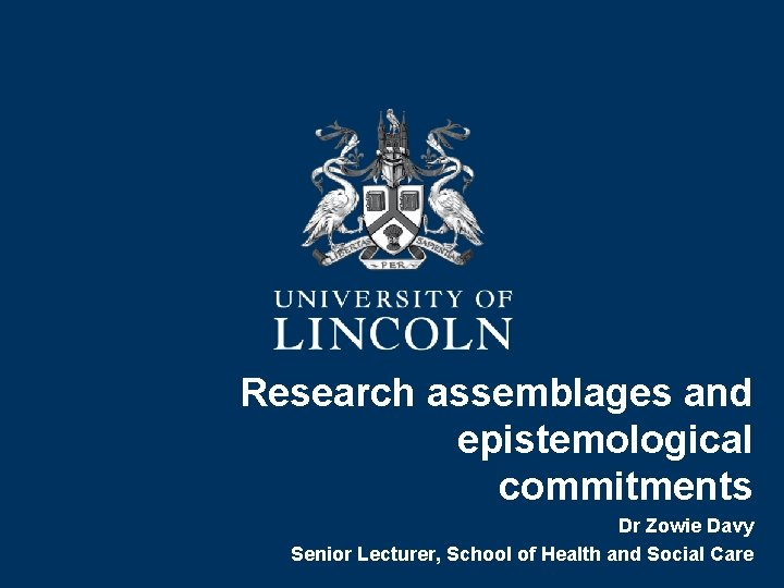 Research assemblages and epistemological commitments Dr Zowie Davy Senior Lecturer, School of Health and