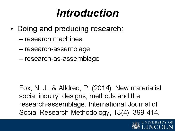 Introduction • Doing and producing research: – research machines – research-assemblage – research-as-assemblage Fox,