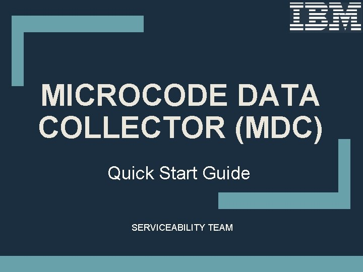 MICROCODE DATA COLLECTOR (MDC) Quick Start Guide SERVICEABILITY TEAM