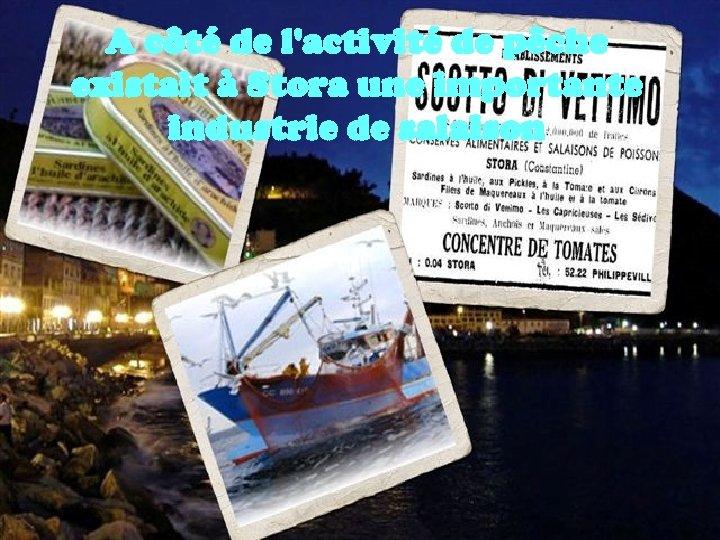A côté de l'activité de pêche existait à Stora une importante industrie de salaison