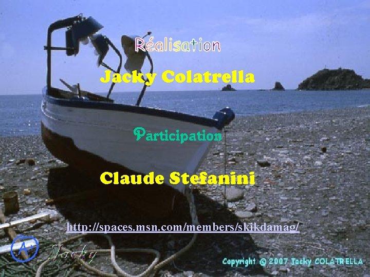 Jacky Colatrella Participation Claude Stefanini http: //spaces. msn. com/members/skikdamag/