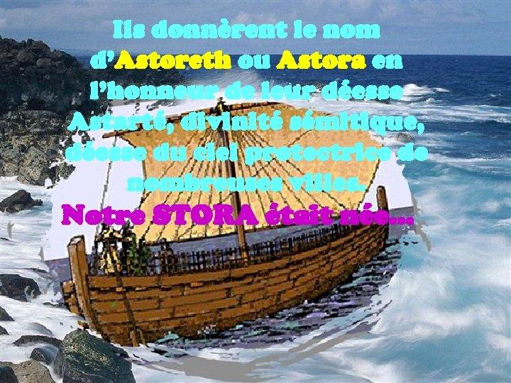Ils donnèrent le nom d'Astoreth ou Astora en l'honneur de leur déesse Astarté, divinité