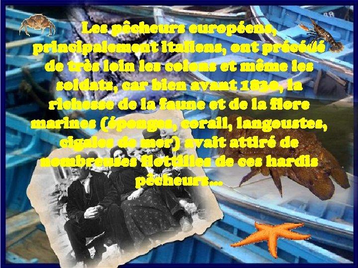 4 Les pêcheurs européens, principalement italiens, ont précédé de très loin les colons et