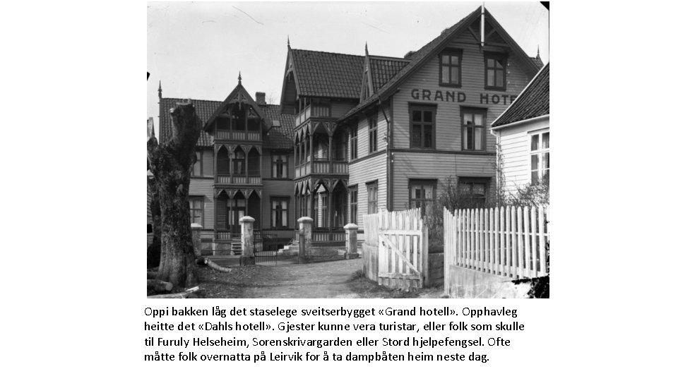 Oppi bakken låg det staselege sveitserbygget «Grand hotell» . Opphavleg heitte det «Dahls hotell»