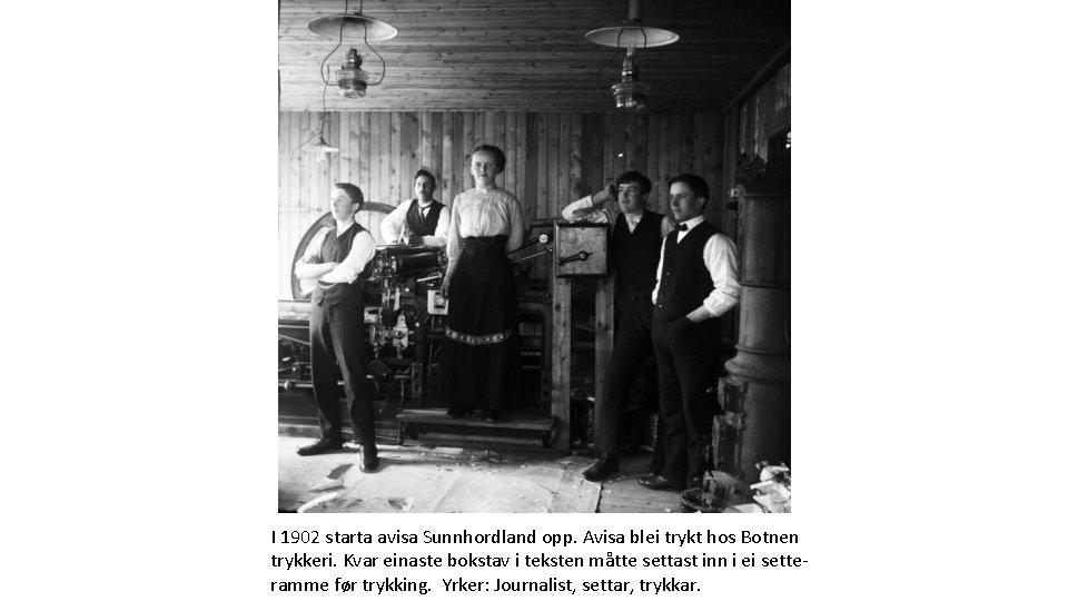 I 1902 starta avisa Sunnhordland opp. Avisa blei trykt hos Botnen trykkeri. Kvar einaste