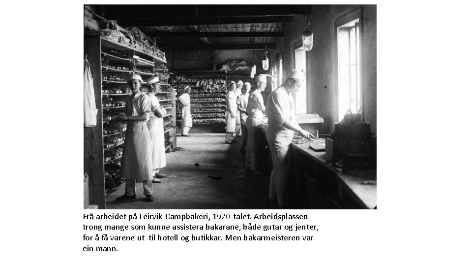 Frå arbeidet på Leirvik Dampbakeri, 1920 -talet. Arbeidsplassen trong mange som kunne assistera bakarane,