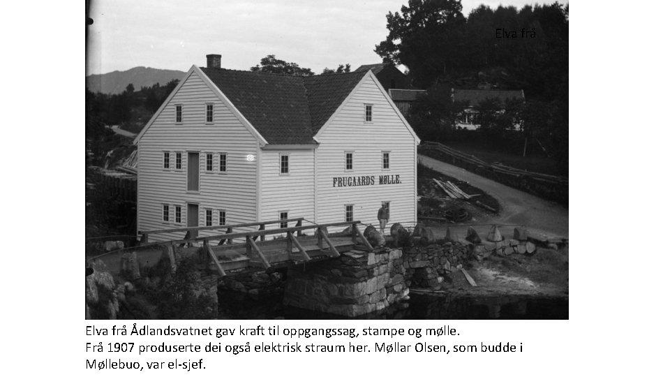 Elva frå Ådlandsvatnet gav kraft til oppgangssag, stampe og mølle. Frå 1907 produserte dei