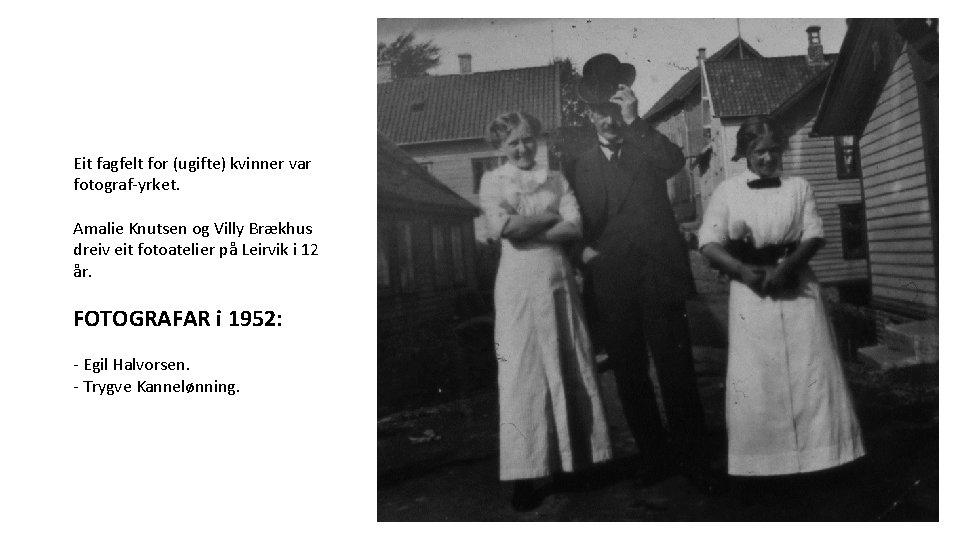 Eit fagfelt for (ugifte) kvinner var fotograf-yrket. Amalie Knutsen og Villy Brækhus dreiv eit