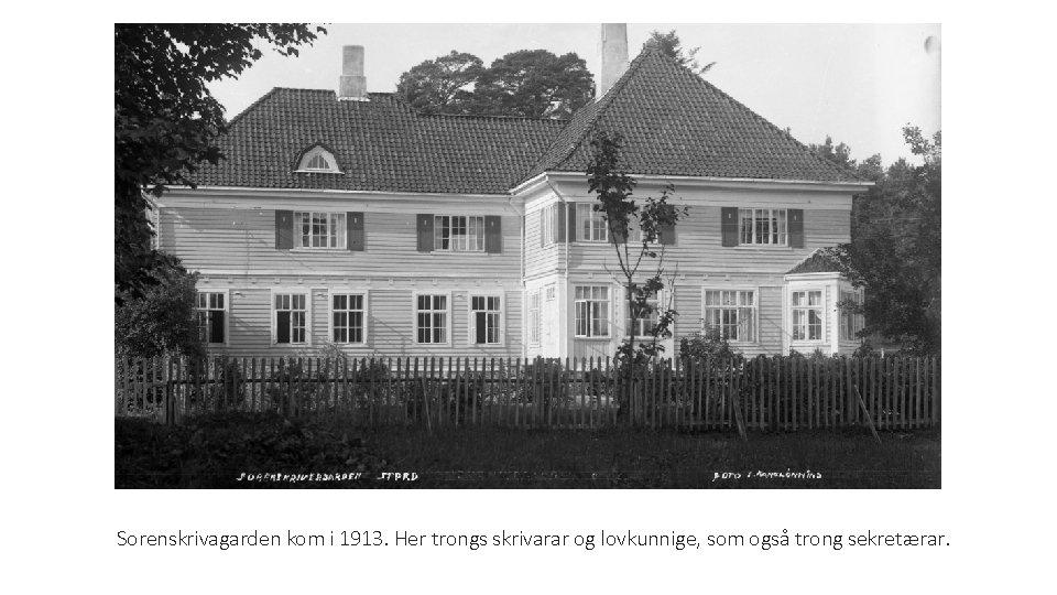 Sorenskrivagarden kom i 1913. Her trongs skrivarar og lovkunnige, som også trong sekretærar.