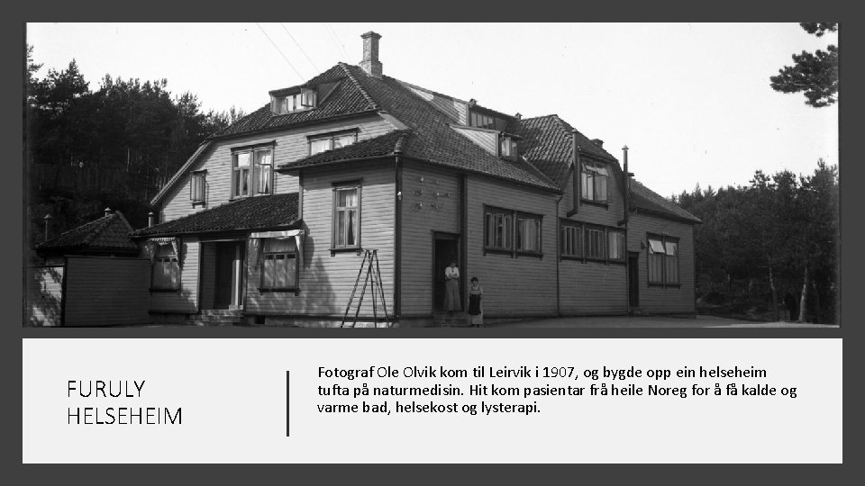 FURULY HELSEHEIM Fotograf Ole Olvik kom til Leirvik i 1907, og bygde opp ein