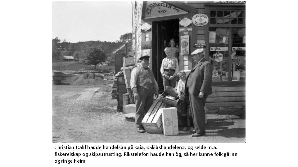 Christian Dahl hadde handelsbu på kaia, «Skibshandelen» , og selde m. a. fiskereiskap og