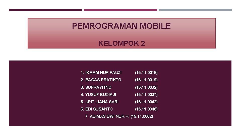PEMROGRAMAN MOBILE KELOMPOK 2 1. IKMAM NUR FAUZI (15. 11. 0016) 2. BAGAS PRATIKTO