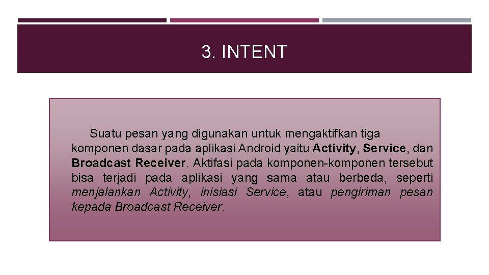 3. INTENT Suatu pesan yang digunakan untuk mengaktifkan tiga komponen dasar pada aplikasi Android