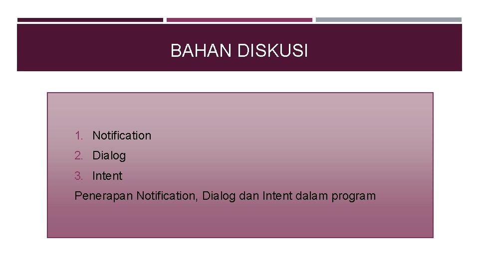 BAHAN DISKUSI 1. Notification 2. Dialog 3. Intent Penerapan Notification, Dialog dan Intent dalam